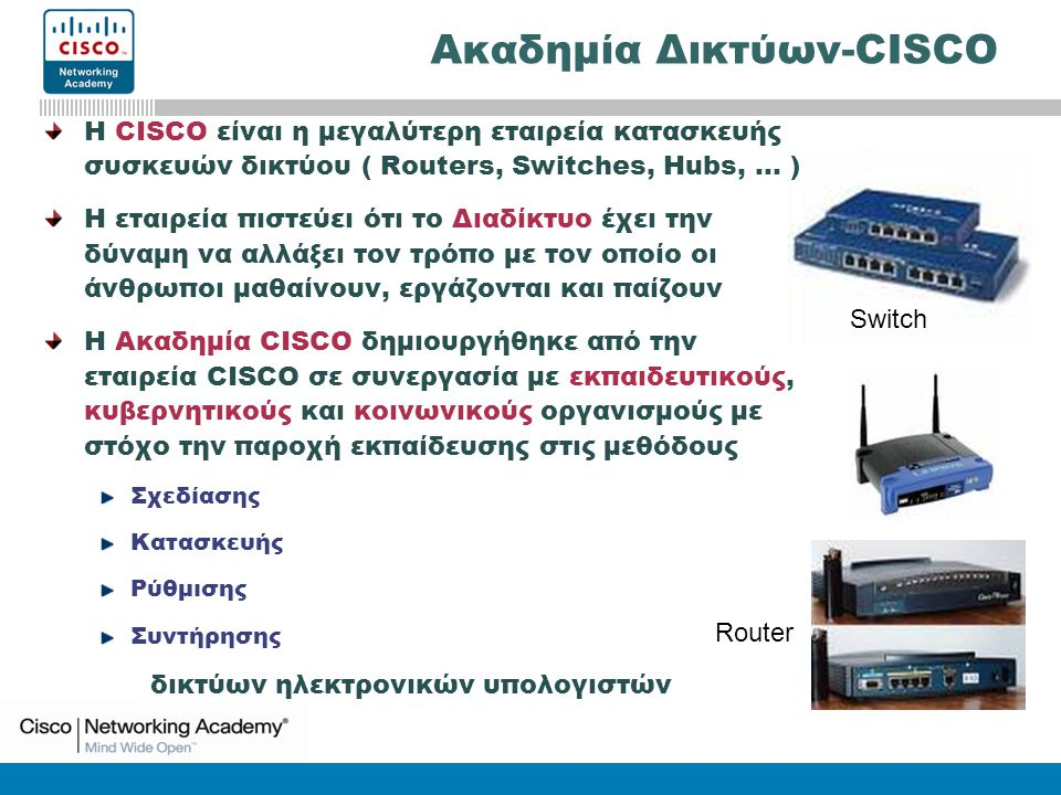 CCNA3: Switching Basics and Intermediate Routing v3.0 Switch Router Η CISCO είναι η μεγαλύτερη εταιρεία κατασκευής συσκευών δικτύου ( Routers, Switches, Hubs, … ) Η εταιρεία πιστεύει ότι το Διαδίκτυο έχει την δύναμη να αλλάξει τον τρόπο με τον οποίο οι άνθρωποι μαθαίνουν, εργάζονται και παίζουν Η Ακαδημία CISCO δημιουργήθηκε από την εταιρεία CISCO σε συνεργασία με εκπαιδευτικούς, κυβερνητικούς και κοινωνικούς οργανισμούς με στόχο την παροχή εκπαίδευσης στις μεθόδους Σχεδίασης Κατασκευής Ρύθμισης Συντήρησης δικτύων ηλεκτρονικών υπολογιστών Ακαδημία Δικτύων-CISCO