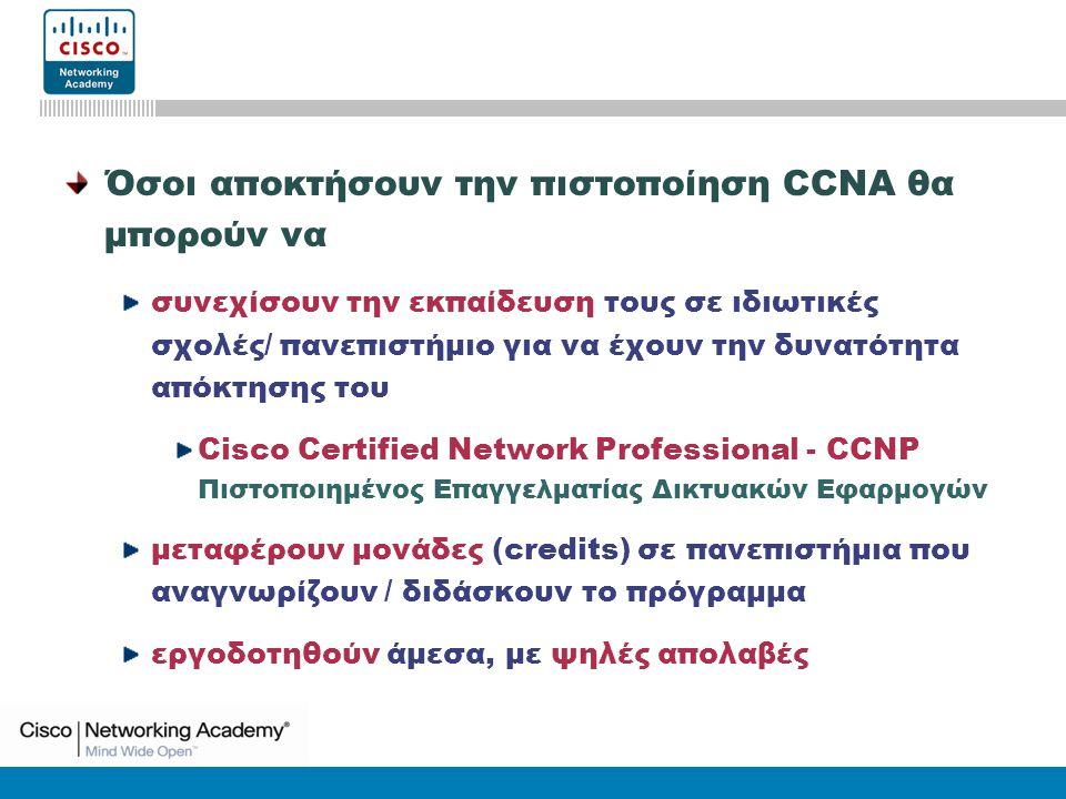 CCNA3: Switching Basics and Intermediate Routing v3.0 Όσοι αποκτήσουν την πιστοποίηση CCNA θα μπορούν να συνεχίσουν την εκπαίδευση τους σε ιδιωτικές σχολές/ πανεπιστήμιο για να έχουν την δυνατότητα απόκτησης του Cisco Certified Network Professional - CCNP Πιστοποιημένος Επαγγελματίας Δικτυακών Εφαρμογών μεταφέρουν μονάδες (credits) σε πανεπιστήμια που αναγνωρίζουν / διδάσκουν το πρόγραμμα εργοδοτηθούν άμεσα, με ψηλές απολαβές