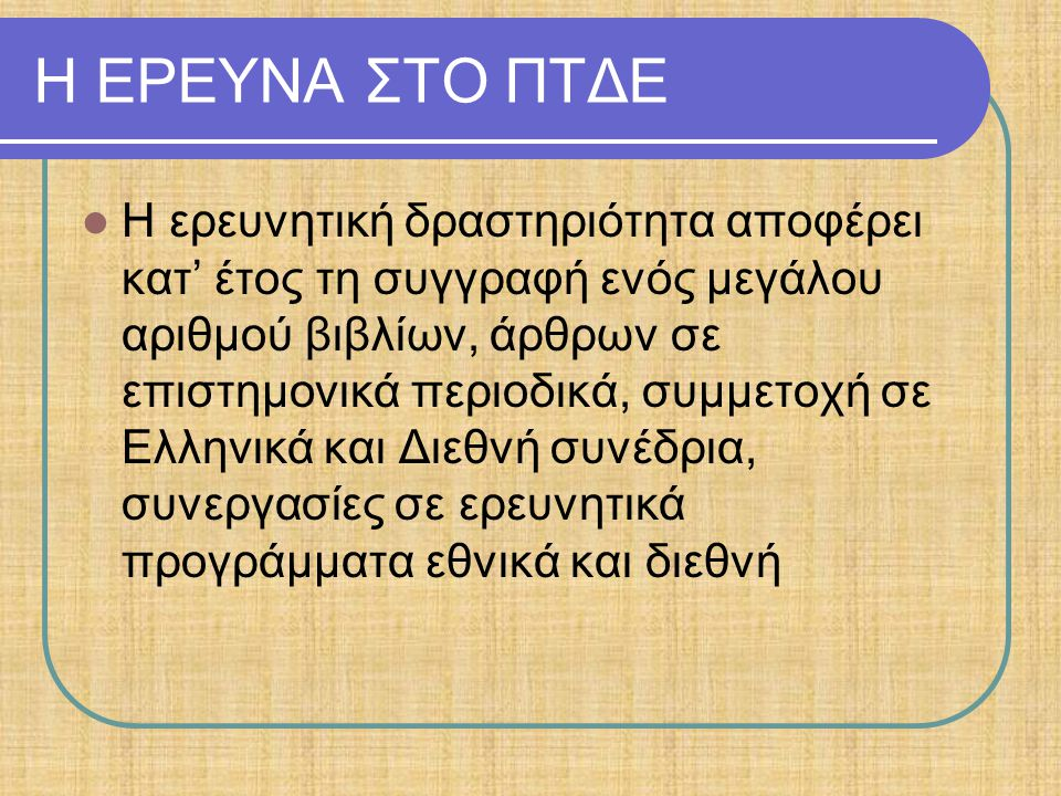 Η ΕΡΕΥΝΑ ΣΤΟ ΠΤΔΕ Η ερευνητική δραστηριότητα αποφέρει κατ' έτος τη συγγραφή ενός μεγάλου αριθμού βιβλίων, άρθρων σε επιστημονικά περιοδικά, συμμετοχή σε Ελληνικά και Διεθνή συνέδρια, συνεργασίες σε ερευνητικά προγράμματα εθνικά και διεθνή