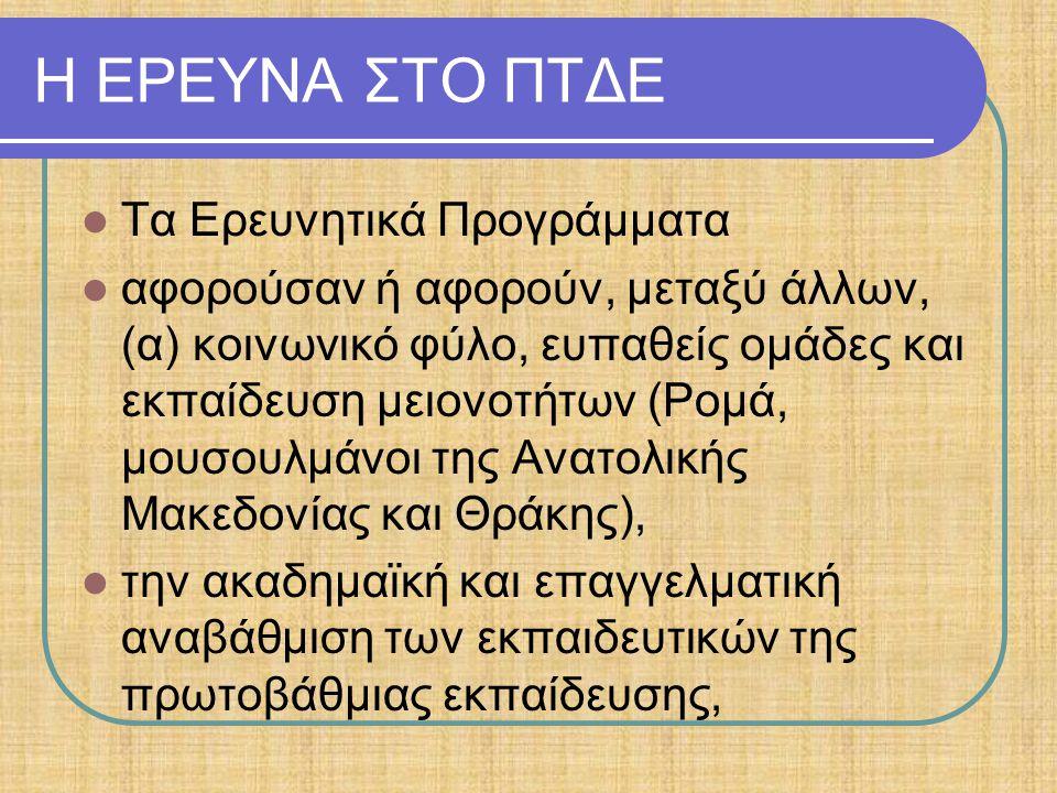 Η ΕΡΕΥΝΑ ΣΤΟ ΠΤΔΕ Τα Ερευνητικά Προγράμματα αφορούσαν ή αφορούν, μεταξύ άλλων, (α) κοινωνικό φύλο, ευπαθείς ομάδες και εκπαίδευση μειονοτήτων (Ρομά, μουσουλμάνοι της Ανατολικής Μακεδονίας και Θράκης), την ακαδημαϊκή και επαγγελματική αναβάθμιση των εκπαιδευτικών της πρωτοβάθμιας εκπαίδευσης,