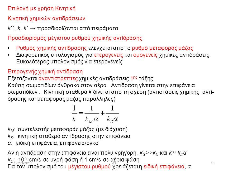 17/10/2014ΔΧ10 Επιλογή με χρήση Κινητική Κινητική χημικών αντιδράσεων k΄΄, k, k΄ → προσδιορίζονται από πειράματα Προσδιορισμός μέγιστου ρυθμού χημικής αντίδρασης Ρυθμός χημικής αντίδρασης ελέγχεται από το ρυθμό μεταφοράς μάζας Διαφορετικός υπολογισμός για ετερογενείς και ομογενείς χημικές αντιδράσεις.