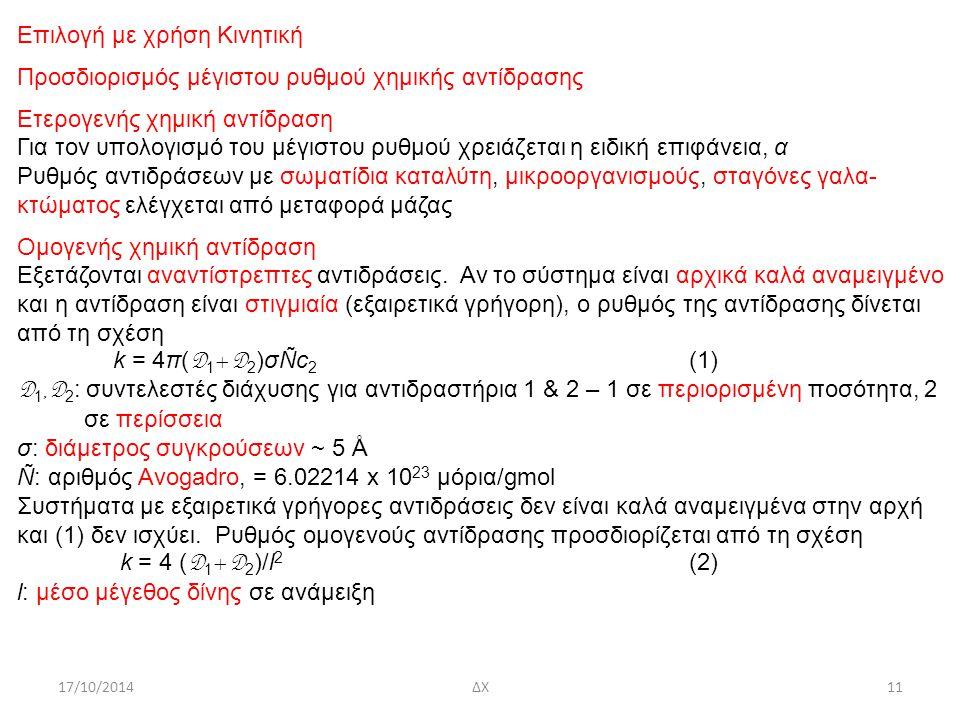 17/10/2014ΔΧ11 Επιλογή με χρήση Κινητική Προσδιορισμός μέγιστου ρυθμού χημικής αντίδρασης Ετερογενής χημική αντίδραση Για τον υπολογισμό του μέγιστου ρυθμού χρειάζεται η ειδική επιφάνεια, α Ρυθμός αντιδράσεων με σωματίδια καταλύτη, μικροοργανισμούς, σταγόνες γαλα- κτώματος ελέγχεται από μεταφορά μάζας Ομογενής χημική αντίδραση Εξετάζονται αναντίστρεπτες αντιδράσεις.