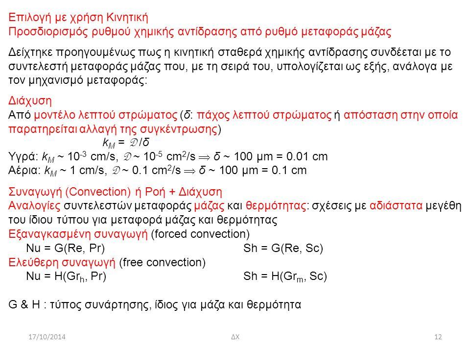 17/10/2014ΔΧ12 Επιλογή με χρήση Κινητική Προσδιορισμός ρυθμού χημικής αντίδρασης από ρυθμό μεταφοράς μάζας Δείχτηκε προηγουμένως πως η κινητική σταθερά χημικής αντίδρασης συνδέεται με το συντελεστή μεταφοράς μάζας που, με τη σειρά του, υπολογίζεται ως εξής, ανάλογα με τον μηχανισμό μεταφοράς: Διάχυση Από μοντέλο λεπτού στρώματος (δ: πάχος λεπτού στρώματος ή απόσταση στην οποία παρατηρείται αλλαγή της συγκέντρωσης) k M = D /δ Υγρά: k M ~ 10 -3 cm/s, D ~ 10 -5 cm 2 /s  δ ~ 100 μm = 0.01 cm Αέρια: k M ~ 1 cm/s, D ~ 0.1 cm 2 /s  δ ~ 100 μm = 0.1 cm Συναγωγή (Convection) ή Ροή + Διάχυση Αναλογίες συντελεστών μεταφοράς μάζας και θερμότητας: σχέσεις με αδιάστατα μεγέθη του ίδιου τύπου για μεταφορά μάζας και θερμότητας Εξαναγκασμένη συναγωγή (forced convection) Nu = G(Re, Pr)Sh = G(Re, Sc) Ελεύθερη συναγωγή (free convection) Nu = H(Gr h, Pr)Sh = H(Gr m, Sc) G & H : τύπος συνάρτησης, ίδιος για μάζα και θερμότητα
