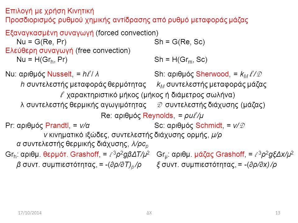 17/10/2014ΔΧ13 Επιλογή με χρήση Κινητική Προσδιορισμός ρυθμού χημικής αντίδρασης από ρυθμό μεταφοράς μάζας Εξαναγκασμένη συναγωγή (forced convection) Nu = G(Re, Pr)Sh = G(Re, Sc) Ελεύθερη συναγωγή (free convection) Nu = H(Gr h, Pr)Sh = H(Gr m, Sc) Νu: αριθμός Nusselt, = h l / λSh: αριθμός Sherwood, = k M l / D h συντελεστής μεταφοράς θερμότητας k M συντελεστής μεταφοράς μάζας l χαρακτηριστικό μήκος (μήκος ή διάμετρος σωλήνα) λ συντελεστής θερμικής αγωγιμότητας D συντελεστής διάχυσης (μάζας) Re: αριθμός Reynolds, = ρu l /μ Pr: αριθμός Prandtl, = ν/αSc: αριθμός Schmidt, = ν/ D ν κινηματικό ιξώδες, συντελεστής διάχυσης ορμής, μ/ρ α συντελεστής θερμικής διάχυσης, λ/ρc p Gr h : αριθμ.