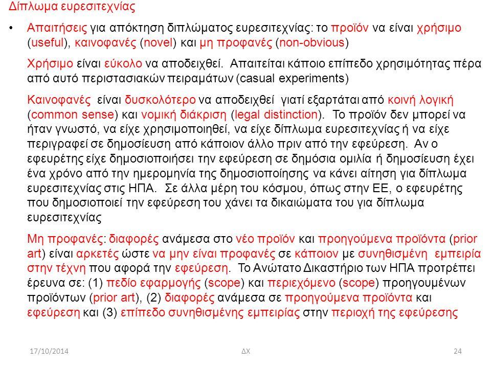 24 17/10/2014 ΔΧ Δίπλωμα ευρεσιτεχνίας Απαιτήσεις για απόκτηση διπλώματος ευρεσιτεχνίας: το προϊόν να είναι χρήσιμο (useful), καινοφανές (novel) και μη προφανές (non-obvious) Χρήσιμο είναι εύκολο να αποδειχθεί.
