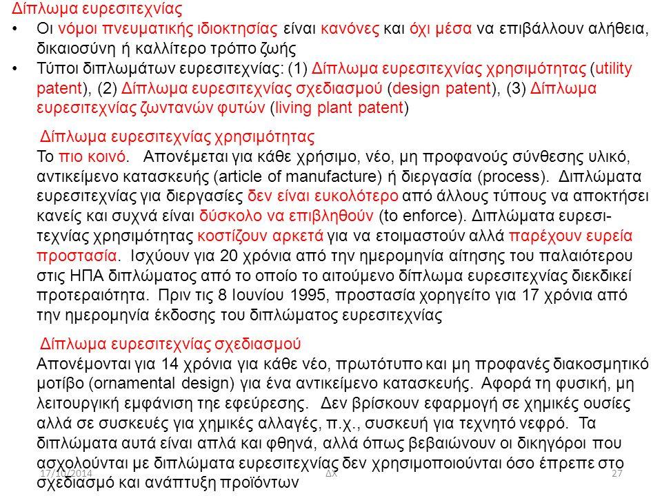 17/10/2014ΔΧ27 Δίπλωμα ευρεσιτεχνίας Οι νόμοι πνευματικής ιδιοκτησίας είναι κανόνες και όχι μέσα να επιβάλλουν αλήθεια, δικαιοσύνη ή καλλίτερο τρόπο ζωής Τύποι διπλωμάτων ευρεσιτεχνίας: (1) Δίπλωμα ευρεσιτεχνίας χρησιμότητας (utility patent), (2) Δίπλωμα ευρεσιτεχνίας σχεδιασμού (design patent), (3) Δίπλωμα ευρεσιτεχνίας ζωντανών φυτών (living plant patent) Δίπλωμα ευρεσιτεχνίας χρησιμότητας Το πιο κοινό.