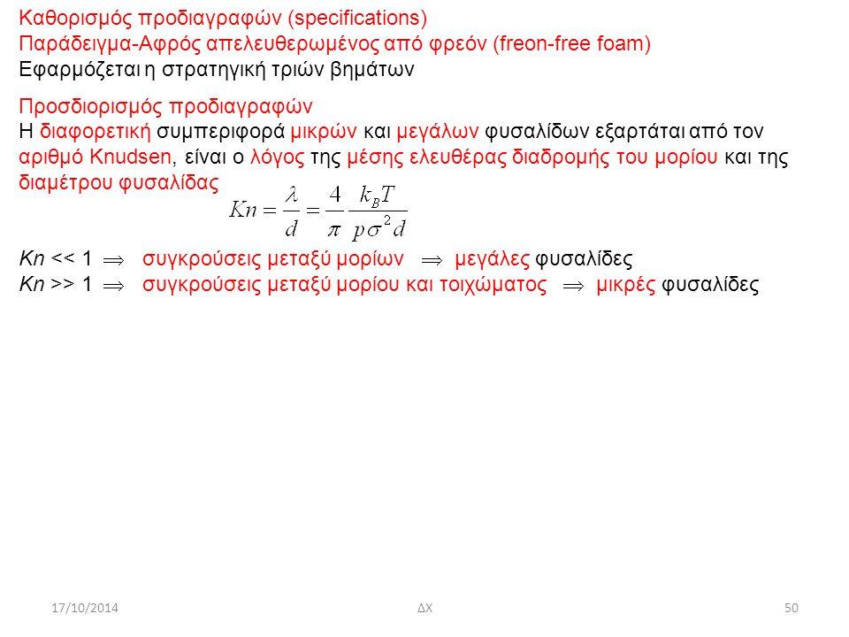 17/10/2014ΔΧ50 Καθορισμός προδιαγραφών (specifications) Παράδειγμα-Αφρός απελευθερωμένος από φρεόν (freon-free foam) Εφαρμόζεται η στρατηγική τριών βημάτων Προσδιορισμός προδιαγραφών Η διαφορετική συμπεριφορά μικρών και μεγάλων φυσαλίδων εξαρτάται από τον αριθμό Knudsen, είναι ο λόγος της μέσης ελευθέρας διαδρομής του μορίου και της διαμέτρου φυσαλίδας Κn << 1  συγκρούσεις μεταξύ μορίων  μεγάλες φυσαλίδες Κn >> 1  συγκρούσεις μεταξύ μορίου και τοιχώματος  μικρές φυσαλίδες