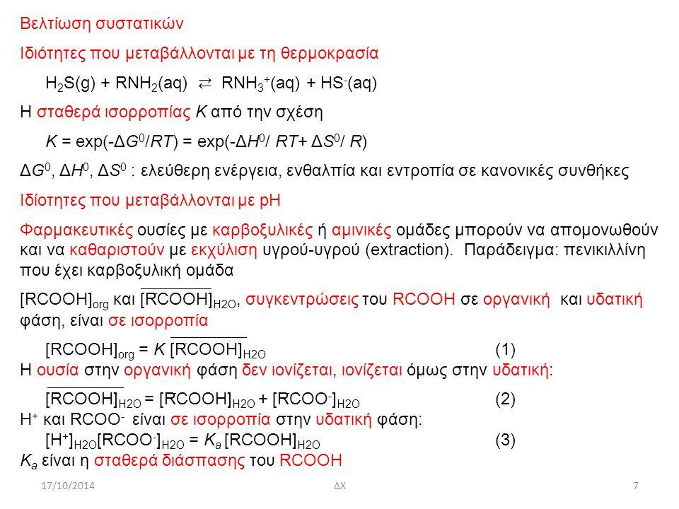 17/10/2014ΔΧ7 Βελτίωση συστατικών Ιδιότητες που μεταβάλλονται με τη θερμοκρασία H 2 S(g) + RNH 2 (aq) ⇄ RNH 3 + (aq) + HS - (aq) Η σταθερά ισορροπίας Κ από την σχέση K = exp(-ΔG 0 /RT) = exp(-ΔH 0 / RT+ ΔS 0 / R) ΔG 0, ΔH 0, ΔS 0 : ελεύθερη ενέργεια, ενθαλπία και εντροπία σε κανονικές συνθήκες Ιδίοτητες που μεταβάλλονται με pH Φαρμακευτικές ουσίες με καρβοξυλικές ή αμινικές ομάδες μπορούν να απομονωθούν και να καθαριστούν με εκχύλιση υγρού-υγρού (extraction).