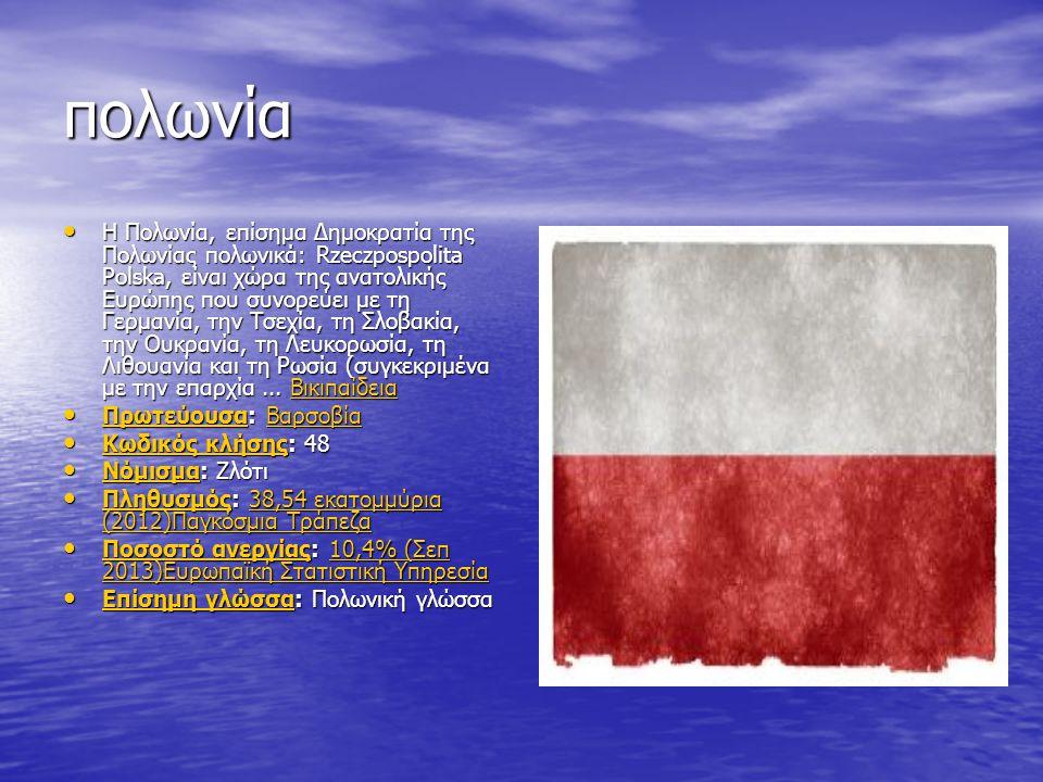 πολωνία Η Πολωνία, επίσημα Δημοκρατία της Πολωνίας πολωνικά: Rzeczpospolita Polska, είναι χώρα της ανατολικής Ευρώπης που συνορεύει με τη Γερμανία, την Τσεχία, τη Σλοβακία, την Ουκρανία, τη Λευκορωσία, τη Λιθουανία και τη Ρωσία (συγκεκριμένα με την επαρχία...