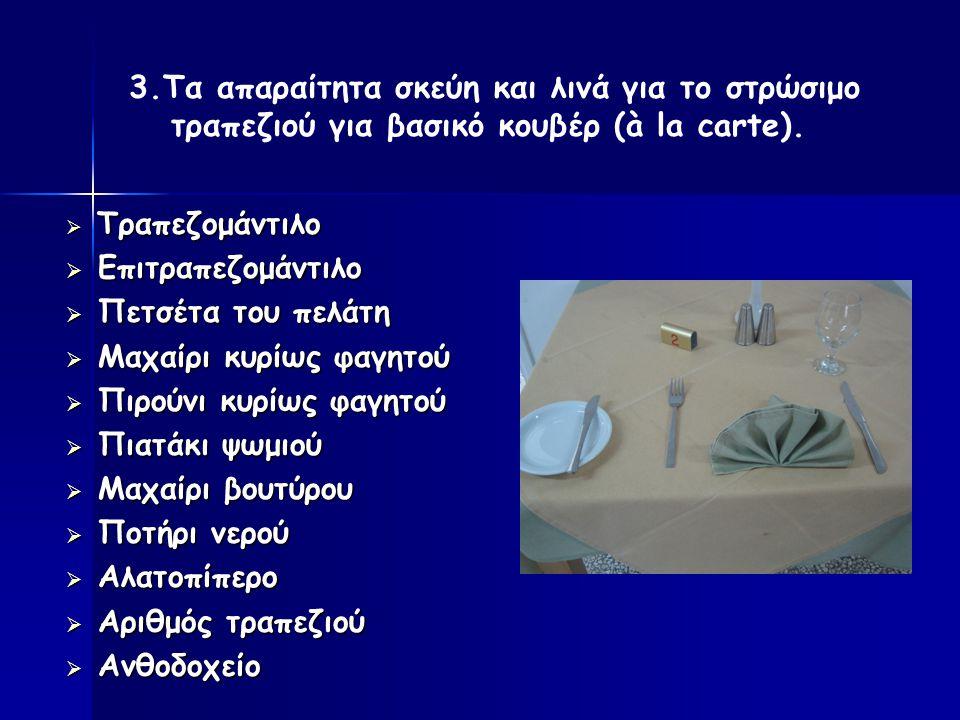 3.Τα απαραίτητα σκεύη και λινά για το στρώσιμο τραπεζιού για βασικό κουβέρ (à la carte).  Τραπεζομάντιλο  Επιτραπεζομάντιλο  Πετσέτα του πελάτη  Μ
