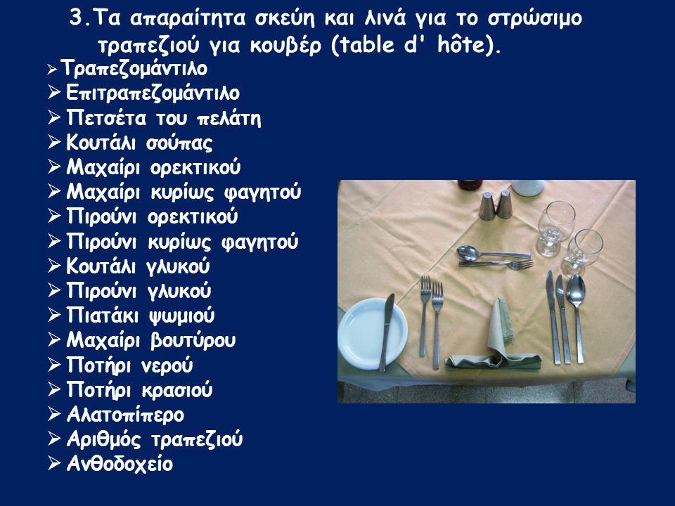  Τραπεζομάντιλο  Επιτραπεζομάντιλο  Πετσέτα του πελάτη  Κουτάλι σούπας  Μαχαίρι ορεκτικού  Μαχαίρι κυρίως φαγητού  Πιρούνι ορεκτικού  Πιρούνι κυρίως φαγητού  Κουτάλι γλυκού  Πιρούνι γλυκού  Πιατάκι ψωμιού  Μαχαίρι βουτύρου  Ποτήρι νερού  Ποτήρι κρασιού  Αλατοπίπερο  Αριθμός τραπεζιού  Ανθοδοχείο 3.Τα απαραίτητα σκεύη και λινά για το στρώσιμο τραπεζιού για κουβέρ (table d hôte).