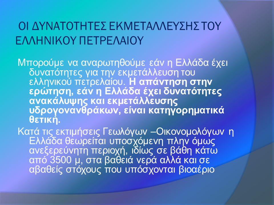 ΟΙ ΔΥΝΑΤΟΤΗΤΕΣ ΕΚΜΕΤΑΛΛΕΥΣΗΣ ΤΟΥ ΕΛΛΗΝΙΚΟΥ ΠΕΤΡΕΛΑΙΟΥ Μπορούμε να αναρωτηθούμε εάν η Ελλάδα έχει δυνατότητες για την εκμετάλλευση του ελληνικού πετρελαίου.