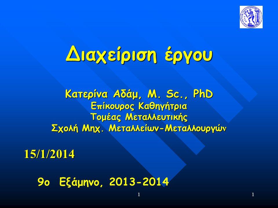 11 Διαχείριση έργου Κατερίνα Αδάμ, Μ. Sc., PhD Επίκουρος Καθηγήτρια Τομέας Μεταλλευτικής Σχολή Μηχ.
