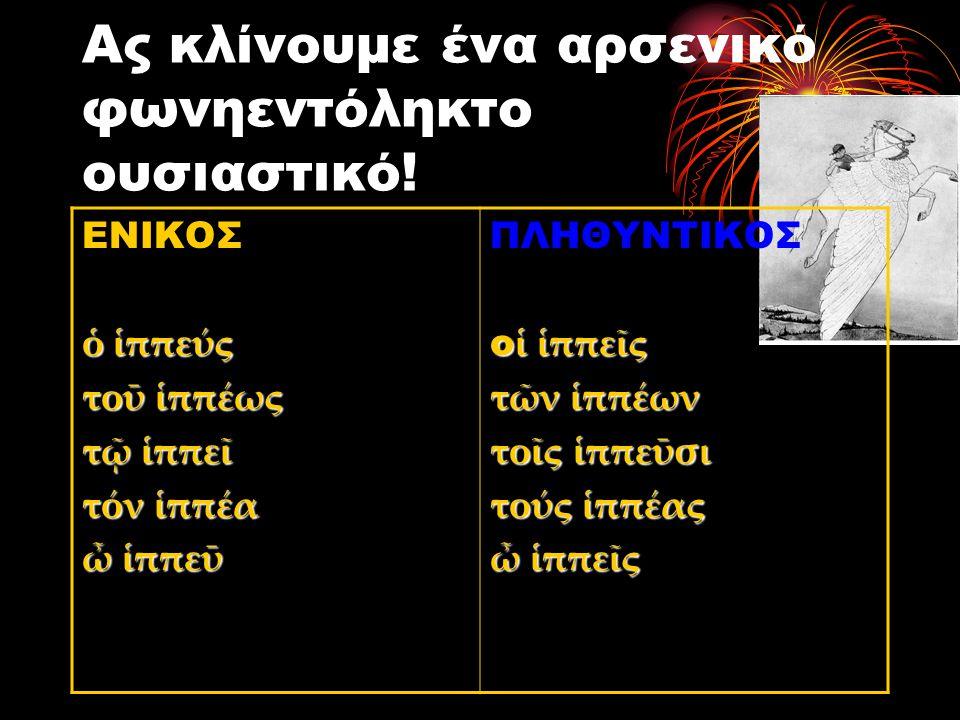 Ας κλίνουμε ένα αρσενικό φωνηεντόληκτο ουσιαστικό! ΕΝΙΚΟΣ ὁ ἱππεύς τοῡ ἱππέως τῷ ἱππεῖ τόν ἱππέα ὦ ἱππεῡ ΠΛΗΘΥΝΤΙΚΟΣ ο ἱ ἱππεῖς τῶν ἱππέων τοῖς ἱππεῡσ