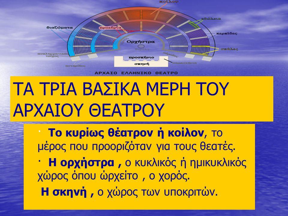 ΤΑ ΤΡΙΑ ΒΑΣΙΚΑ ΜΕΡΗ ΤΟΥ ΑΡΧΑΙΟΥ ΘΕΑΤΡΟΥ · Το κυρίως θέατρον ή κοίλον, το μέρος που προοριζόταν για τους θεατές. · Η ορχήστρα, ο κυκλικός ή ημικυκλικός