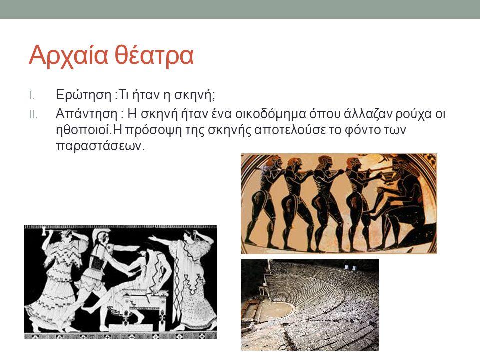 Αρχαία θέατρα I.Ερώτηση :Τι ήταν η σκηνή; II.