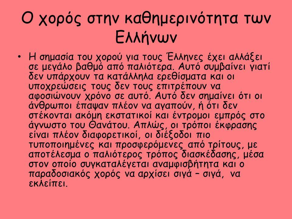 Ο χορός στην καθημερινότητα των Ελλήνων Η σημασία του χορού για τους Έλληνες έχει αλλάξει σε μεγάλο βαθμό από παλιότερα. Αυτό συμβαίνει γιατί δεν υπάρ