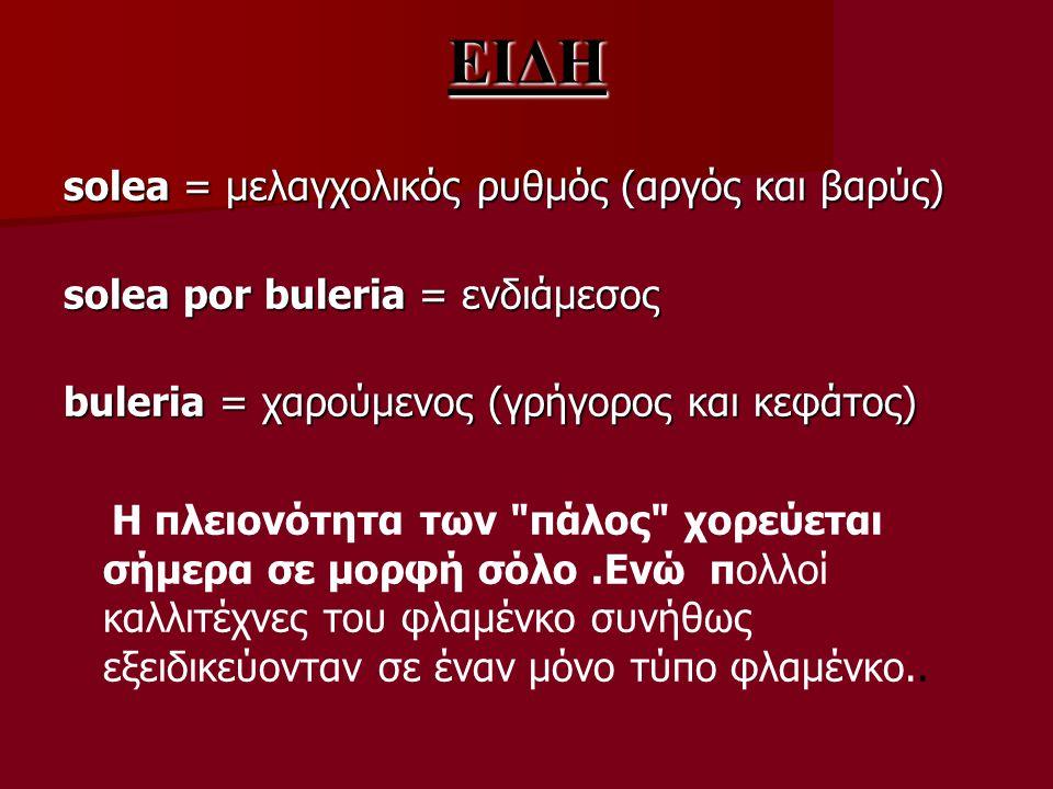 ΕΙΔΗ solea = μελαγχολικός ρυθμός (αργός και βαρύς) solea por buleria = ενδιάμεσος buleria = χαρούμενος (γρήγορος και κεφάτος) Η πλειονότητα των πάλος χορεύεται σήμερα σε μορφή σόλο.Ενώ πολλοί καλλιτέχνες του φλαμένκο συνήθως εξειδικεύονταν σε έναν μόνο τύπο φλαμένκο..