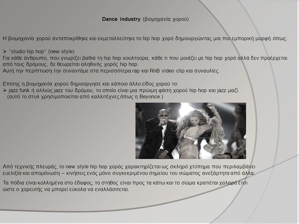 Dance industry (βιομηχανία χορού) Η βιομηχανία χορού ανταποκρίθηκε και εκμεταλλεύτηκε το hip hop χορό δημιουργώντας μια πιο εμπορική μορφή όπως:  ''studio hip hop'' (new style) Για κάθε άνθρωπο, που γνωρίζει βαθιά τη hip hop κουλτούρα, κάθε τι που μοιάζει με hip hop χορό αλλά δεν προέρχεται από τους δρόμους, δε θεωρείται αληθινός χορός hip hop.