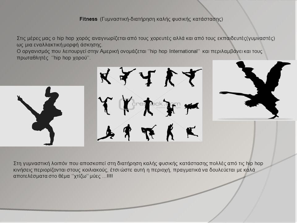 Fitness (Γυμναστική-διατήρηση καλής φυσικής κατάστασης) Στις μέρες μας ο hip hop χορός αναγνωρίζεται από τους χορευτές αλλά και από τους εκπαιδευτές(γυμναστές) ως μια εναλλακτική μορφή άσκησης.