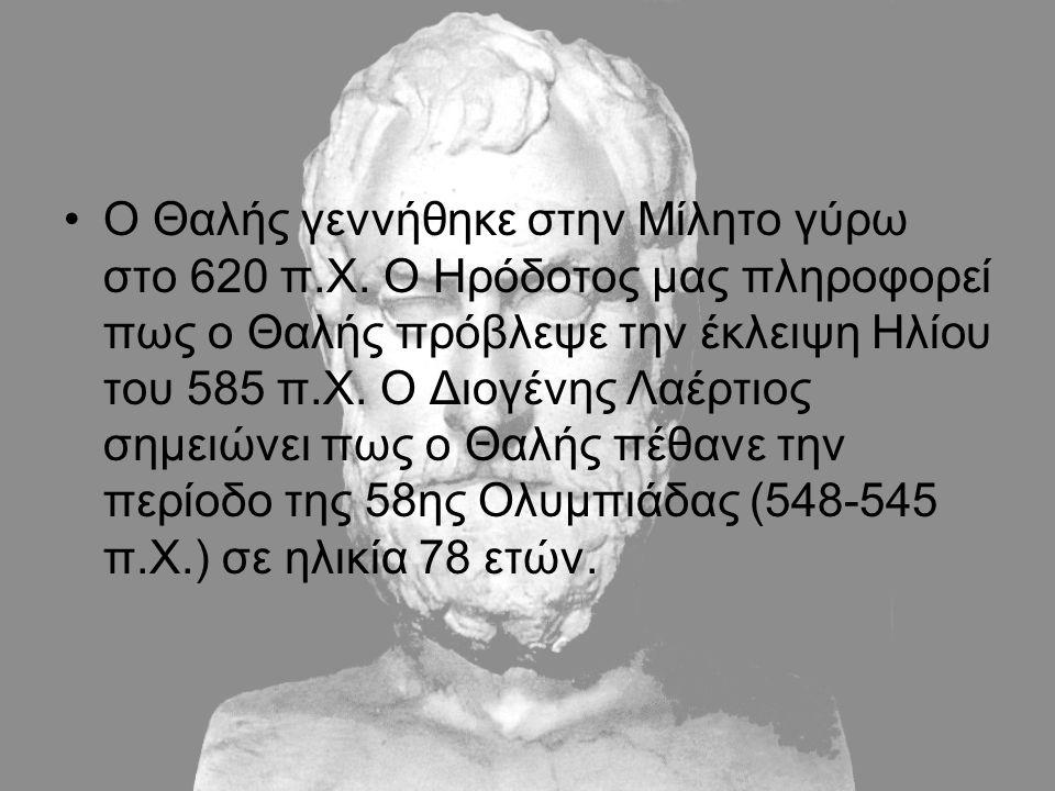 Ο Θαλής γεννήθηκε στην Μίλητο γύρω στο 620 π.Χ. Ο Ηρόδοτος μας πληροφορεί πως ο Θαλής πρόβλεψε την έκλειψη Ηλίου του 585 π.Χ. Ο Διογένης Λαέρτιος σημε