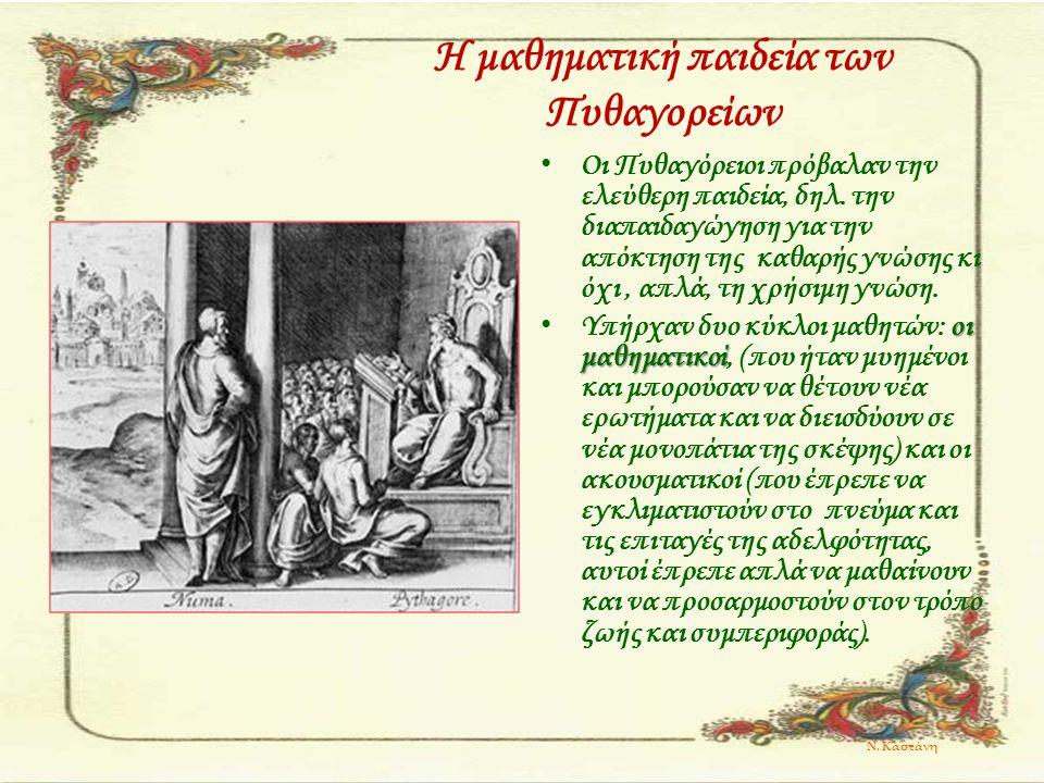 Η μαθηματική παιδεία των Πυθαγορείων Οι Πυθαγόρειοι πρόβαλαν την ελεύθερη παιδεία, δηλ. την διαπαιδαγώγηση για την απόκτηση της καθαρής γνώσης κι όχι,