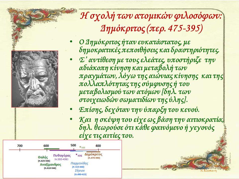 Η σχολή των ατομικών φιλοσόφων: Δημόκριτος (περ. 475-395) Ο Δημόκριτος ήταν ευκατάστατος, με δημοκρατικές πεποιθήσεις και δραστηριότητες. Σ' αντίθεση