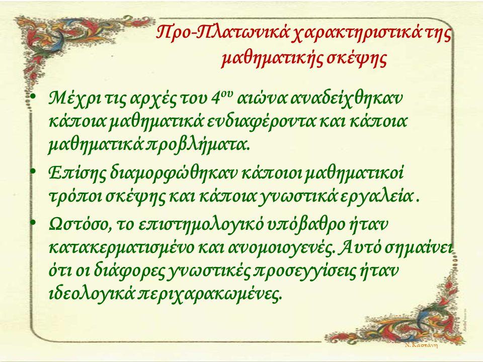 Ν. Καστάνη Προ-Πλατωνικά χαρακτηριστικά της μαθηματικής σκέψης Μέχρι τις αρχές του 4 ου αιώνα αναδείχθηκαν κάποια μαθηματικά ενδιαφέροντα και κάποια μ