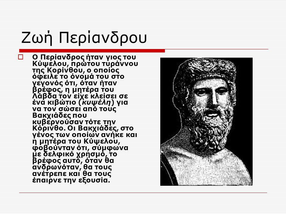 Ζωή Περίανδρου  Ο Περίανδρος ήταν γιος του Κύψελου, πρώτου τυράννου της Κορίνθου, ο οποίος όφειλε το όνομά του στο γεγονός ότι, όταν ήταν βρέφος, η μ