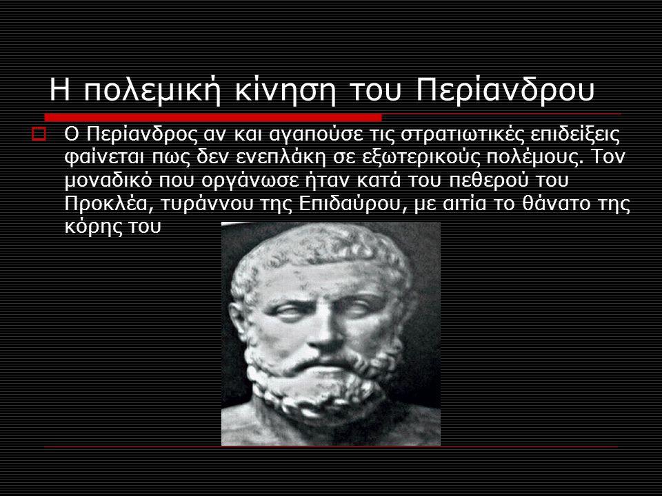 Η πολεμική κίνηση του Περίανδρου  Ο Περίανδρος αν και αγαπούσε τις στρατιωτικές επιδείξεις φαίνεται πως δεν ενεπλάκη σε εξωτερικούς πολέμους. Τον μον