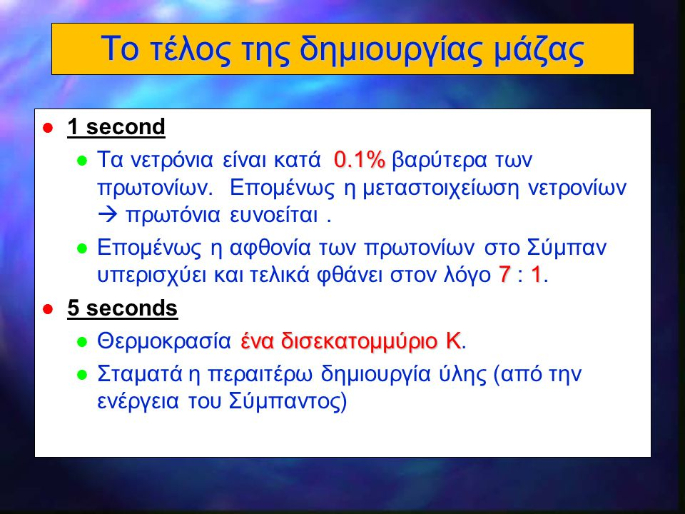 18 Το τέλος της δημιουργίας μάζας l 1 second 0.1% l Τα νετρόνια είναι κατά 0.1% βαρύτερα των πρωτονίων. Επομένως η μεταστοιχείωση νετρονίων  πρωτόνια