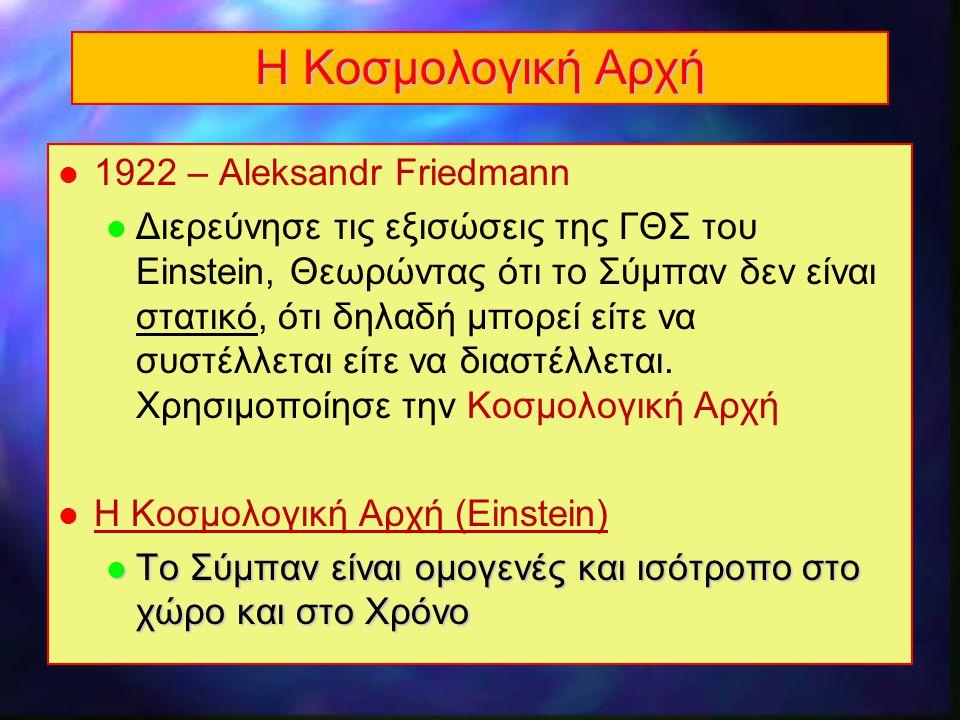 3 Η Κοσμολογική Αρχή l 1922 – Aleksandr Friedmann l Διερεύνησε τις εξισώσεις της ΓΘΣ του Einstein, Θεωρώντας ότι το Σύμπαν δεν είναι στατικό, ότι δηλα