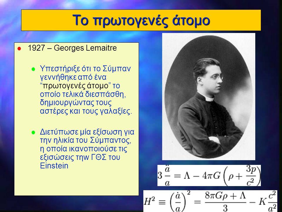 """6 Το πρωτογενές άτομο l 1927 – Georges Lemaitre l Υπεστήριξε ότι το Σύμπαν γεννήθηκε από ένα """"πρωτογενές άτομο"""" το οποίο τελικά διεσπάσθη, δημιουργώντ"""
