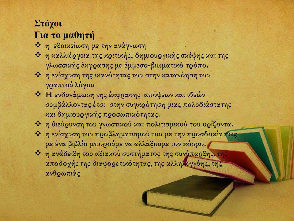 Στόχοι Για το μαθητή  η εξοικείωση με την ανάγνωση  η καλλιέργεια της κριτικής, δημιουργικής σκέψης και της γλωσσικής έκφρασης με έμμεσο-βιωματικό τ