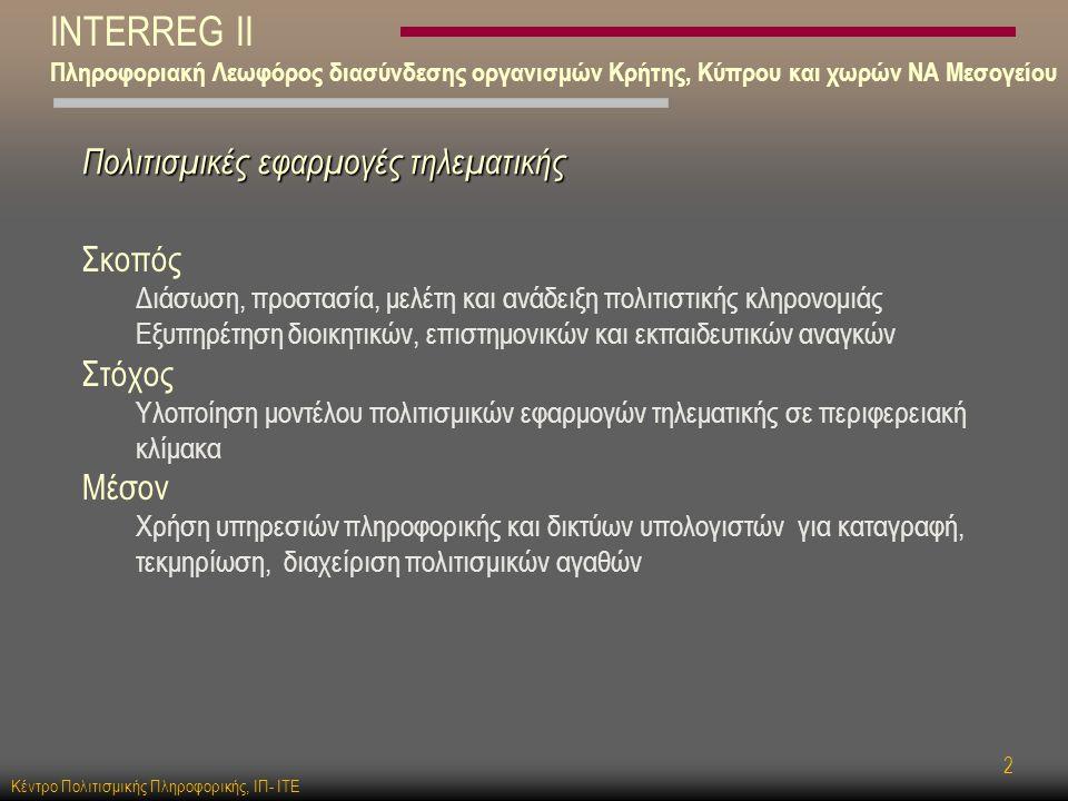 Κέντρο Πολιτισμικής Πληροφορικής, ΙΠ- ΙΤΕ 2 INTERREG II Πληροφοριακή Λεωφόρος διασύνδεσης οργανισμών Κρήτης, Κύπρου και χωρών ΝΑ Μεσογείου Πολιτισμικές εφαρμογές τηλεματικής Σκοπός Διάσωση, προστασία, μελέτη και ανάδειξη πολιτιστικής κληρονομιάς Εξυπηρέτηση διοικητικών, επιστημονικών και εκπαιδευτικών αναγκών Στόχος Υλοποίηση μοντέλου πολιτισμικών εφαρμογών τηλεματικής σε περιφερειακή κλίμακα Μέσον Χρήση υπηρεσιών πληροφορικής και δικτύων υπολογιστών για καταγραφή, τεκμηρίωση, διαχείριση πολιτισμικών αγαθών
