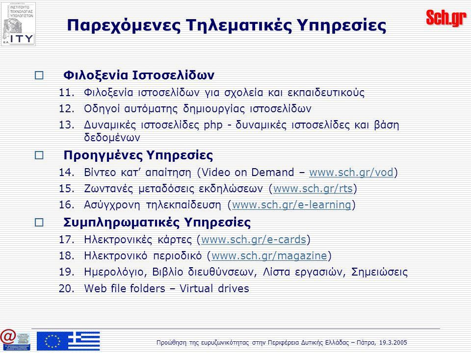 Sch.gr Προώθηση της ευρυζωνικότητας στην Περιφέρεια Δυτικής Ελλάδας – Πάτρα, 19.3.2005  Φιλοξενία Ιστοσελίδων 11.Φιλοξενία ιστοσελίδων για σχολεία και εκπαιδευτικούς 12.Οδηγοί αυτόματης δημιουργίας ιστοσελίδων 13.Δυναμικές ιστοσελίδες php - δυναμικές ιστοσελίδες και βάση δεδομένων  Προηγμένες Υπηρεσίες 14.Βίντεο κατ' απαίτηση (Video on Demand – www.sch.gr/vod)www.sch.gr/vod 15.Ζωντανές μεταδόσεις εκδηλώσεων (www.sch.gr/rts)www.sch.gr/rts 16.Ασύγχρονη τηλεκπαίδευση (www.sch.gr/e-learning)www.sch.gr/e-learning  Συμπληρωματικές Υπηρεσίες 17.Ηλεκτρονικές κάρτες (www.sch.gr/e-cards)www.sch.gr/e-cards 18.Ηλεκτρονικό περιοδικό (www.sch.gr/magazine)www.sch.gr/magazine 19.Ημερολόγιο, Βιβλίο διευθύνσεων, Λίστα εργασιών, Σημειώσεις 20.Web file folders – Virtual drives Παρεχόμενες Τηλεματικές Υπηρεσίες