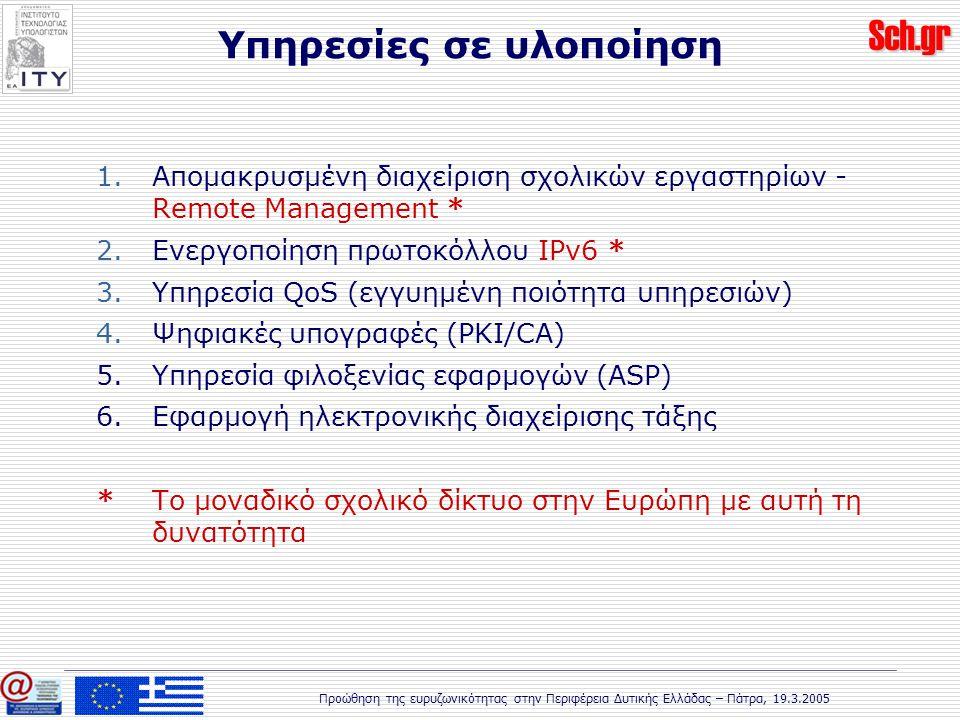 Sch.gr Προώθηση της ευρυζωνικότητας στην Περιφέρεια Δυτικής Ελλάδας – Πάτρα, 19.3.2005 1.Απομακρυσμένη διαχείριση σχολικών εργαστηρίων - Remote Management * 2.Ενεργοποίηση πρωτοκόλλου IPv6 * 3.Υπηρεσία QoS (εγγυημένη ποιότητα υπηρεσιών) 4.Ψηφιακές υπογραφές (PKI/CA) 5.Υπηρεσία φιλοξενίας εφαρμογών (ASP) 6.Εφαρμογή ηλεκτρονικής διαχείρισης τάξης * Το μοναδικό σχολικό δίκτυο στην Ευρώπη με αυτή τη δυνατότητα Υπηρεσίες σε υλοποίηση