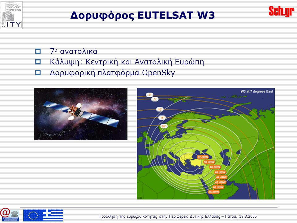 Sch.gr Προώθηση της ευρυζωνικότητας στην Περιφέρεια Δυτικής Ελλάδας – Πάτρα, 19.3.2005 Δορυφόρος EUTELSAT W3  7 ο ανατολικά  Κάλυψη: Κεντρική και Ανατολική Ευρώπη  Δορυφορική πλατφόρμα OpenSky