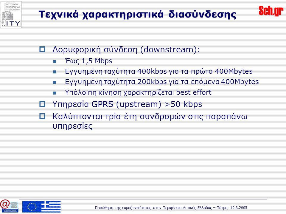 Sch.gr Προώθηση της ευρυζωνικότητας στην Περιφέρεια Δυτικής Ελλάδας – Πάτρα, 19.3.2005  Δορυφορική σύνδεση (downstream): Έως 1,5 Mbps Εγγυημένη ταχύτητα 400kbps για τα πρώτα 400Mbytes Εγγυημένη ταχύτητα 200kbps για τα επόμενα 400Mbytes Υπόλοιπη κίνηση χαρακτηρίζεται best effort  Υπηρεσία GPRS (upstream) >50 kbps  Καλύπτονται τρία έτη συνδρομών στις παραπάνω υπηρεσίες Τεχνικά χαρακτηριστικά διασύνδεσης