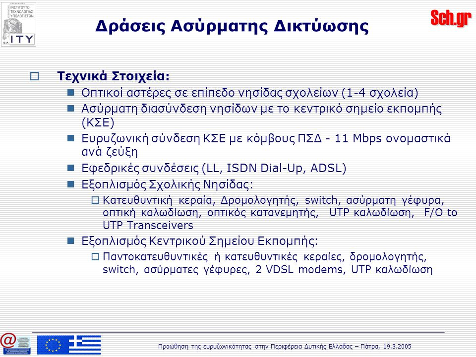 Sch.gr Προώθηση της ευρυζωνικότητας στην Περιφέρεια Δυτικής Ελλάδας – Πάτρα, 19.3.2005  Τεχνικά Στοιχεία: Οπτικοί αστέρες σε επίπεδο νησίδας σχολείων (1-4 σχολεία) Ασύρματη διασύνδεση νησίδων με το κεντρικό σημείο εκπομπής (ΚΣΕ) Ευρυζωνική σύνδεση ΚΣΕ με κόμβους ΠΣΔ - 11 Mbps ονομαστικά ανά ζεύξη Εφεδρικές συνδέσεις (LL, ISDN Dial-Up, ADSL) Εξοπλισμός Σχολικής Νησίδας:  Κατευθυντική κεραία, Δρομολογητής, switch, ασύρματη γέφυρα, οπτική καλωδίωση, οπτικός κατανεμητής, UTP καλωδίωση, F/O to UTP Transceivers Εξοπλισμός Κεντρικού Σημείου Εκπομπής:  Παντοκατευθυντικές ή κατευθυντικές κεραίες, δρομολογητής, switch, ασύρματες γέφυρες, 2 VDSL modems, UTP καλωδίωση Δράσεις Ασύρματης Δικτύωσης