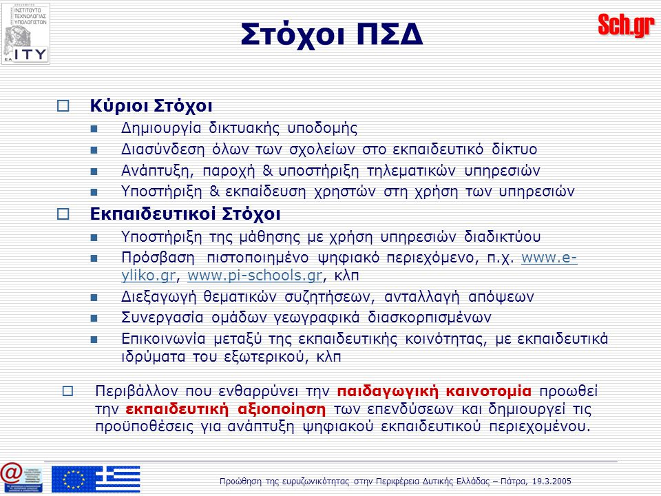 Sch.gr Προώθηση της ευρυζωνικότητας στην Περιφέρεια Δυτικής Ελλάδας – Πάτρα, 19.3.2005 Στόχοι ΠΣΔ  Κύριοι Στόχοι Δημιουργία δικτυακής υποδομής Διασύνδεση όλων των σχολείων στο εκπαιδευτικό δίκτυο Ανάπτυξη, παροχή & υποστήριξη τηλεματικών υπηρεσιών Υποστήριξη & εκπαίδευση χρηστών στη χρήση των υπηρεσιών  Εκπαιδευτικοί Στόχοι Υποστήριξη της μάθησης με χρήση υπηρεσιών διαδικτύου Πρόσβαση πιστοποιημένο ψηφιακό περιεχόμενο, π.χ.