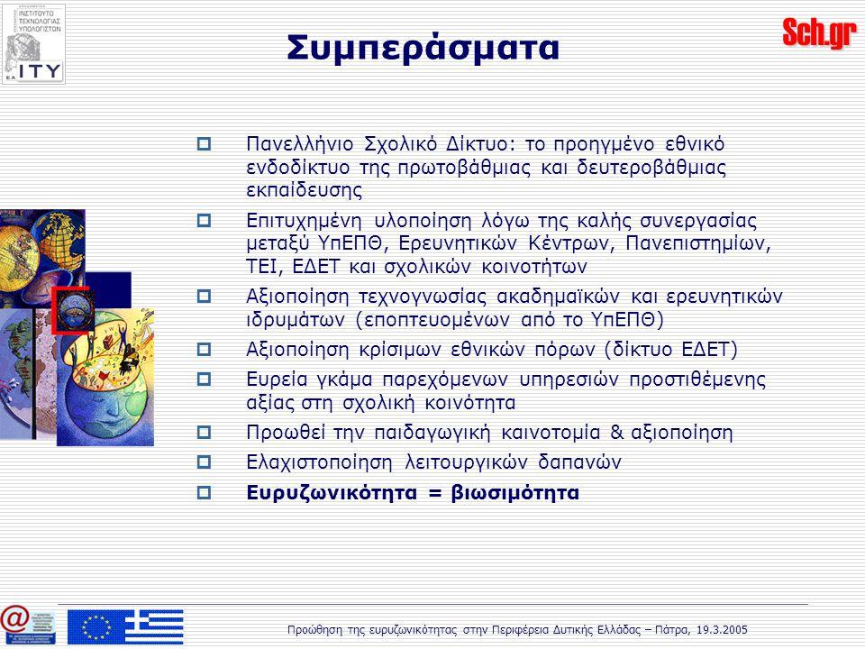 Sch.gr Προώθηση της ευρυζωνικότητας στην Περιφέρεια Δυτικής Ελλάδας – Πάτρα, 19.3.2005 Συμπεράσματα  Πανελλήνιο Σχολικό Δίκτυο: το προηγμένο εθνικό ενδοδίκτυο της πρωτοβάθμιας και δευτεροβάθμιας εκπαίδευσης  Επιτυχημένη υλοποίηση λόγω της καλής συνεργασίας μεταξύ ΥπΕΠΘ, Ερευνητικών Κέντρων, Πανεπιστημίων, ΤΕΙ, ΕΔΕΤ και σχολικών κοινοτήτων  Αξιοποίηση τεχνογνωσίας ακαδημαϊκών και ερευνητικών ιδρυμάτων (εποπτευομένων από το ΥπΕΠΘ)  Αξιοποίηση κρίσιμων εθνικών πόρων (δίκτυο ΕΔΕΤ)  Ευρεία γκάμα παρεχόμενων υπηρεσιών προστιθέμενης αξίας στη σχολική κοινότητα  Προωθεί την παιδαγωγική καινοτομία & αξιοποίηση  Ελαχιστοποίηση λειτουργικών δαπανών  Ευρυζωνικότητα = βιωσιμότητα