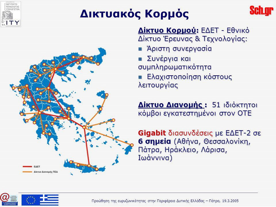 Sch.gr Προώθηση της ευρυζωνικότητας στην Περιφέρεια Δυτικής Ελλάδας – Πάτρα, 19.3.2005 Δικτυακός Κορμός Δίκτυο Κορμού: ΕΔΕΤ - Εθνικό Δίκτυο Έρευνας & Τεχνολογίας: Άριστη συνεργασία Άριστη συνεργασία Συνέργια και συμπληρωματικότητα Συνέργια και συμπληρωματικότητα Ελαχιστοποίηση κόστους λειτουργίας Ελαχιστοποίηση κόστους λειτουργίας Δίκτυο Διανομής : 51 ιδιόκτητοι κόμβοι εγκατεστημένοι στον ΟΤΕ Gigabit διασυνδέσεις με ΕΔΕΤ-2 σε 6 σημεία (Αθήνα, Θεσσαλονίκη, Πάτρα, Ηράκλειο, Λάρισα, Ιωάννινα)