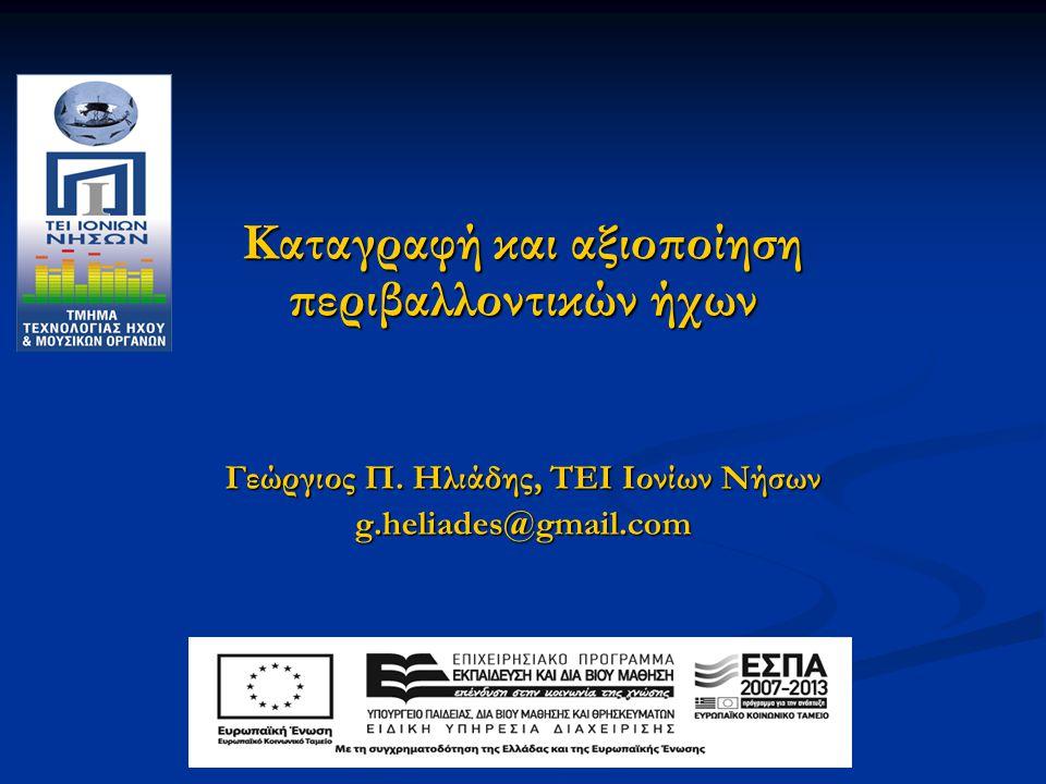 Kαταγραφή και αξιοποίηση περιβαλλοντικών ήχων Γεώργιος Π. Ηλιάδης, ΤΕΙ Ιονίων Νήσων g.heliades@gmail.com