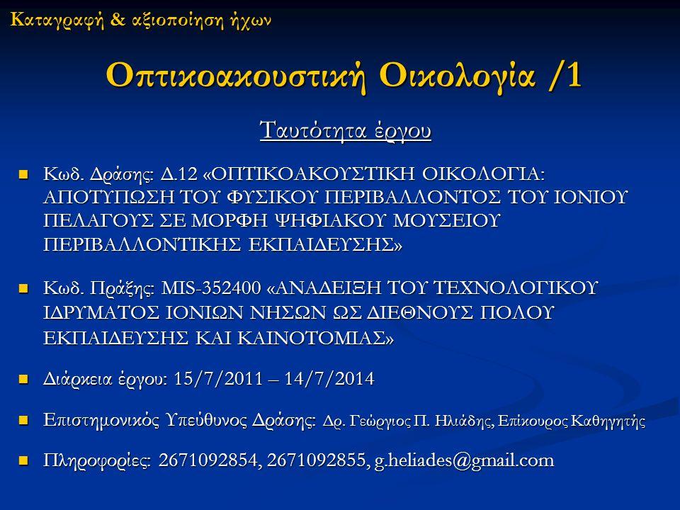 Οπτικοακουστική Οικολογία /1 Ταυτότητα έργου Κωδ. Δράσης: Δ.12 «ΟΠΤΙΚΟΑΚΟΥΣΤΙΚΗ ΟΙΚΟΛΟΓΙΑ: ΑΠΟΤΥΠΩΣΗ ΤΟΥ ΦΥΣΙΚΟΥ ΠΕΡΙΒΑΛΛΟΝΤΟΣ ΤΟΥ ΙΟΝΙΟΥ ΠΕΛΑΓΟΥΣ ΣΕ