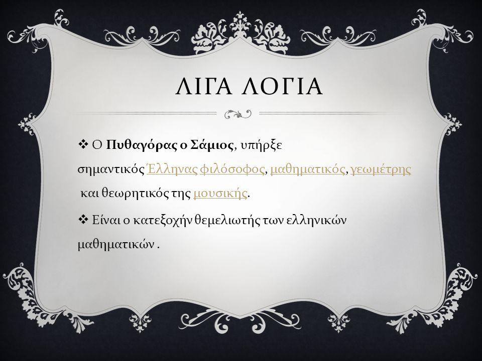 ΛΙΓΑ ΛΟΓΙΑ  Ο Πυθαγόρας ο Σάμιος, υπήρξε σημαντικός Έλληνας φιλόσοφος, μαθηματικός, γεωμέτρης και θεωρητικός της μουσικής. Έλληνας φιλόσοφος μαθηματι