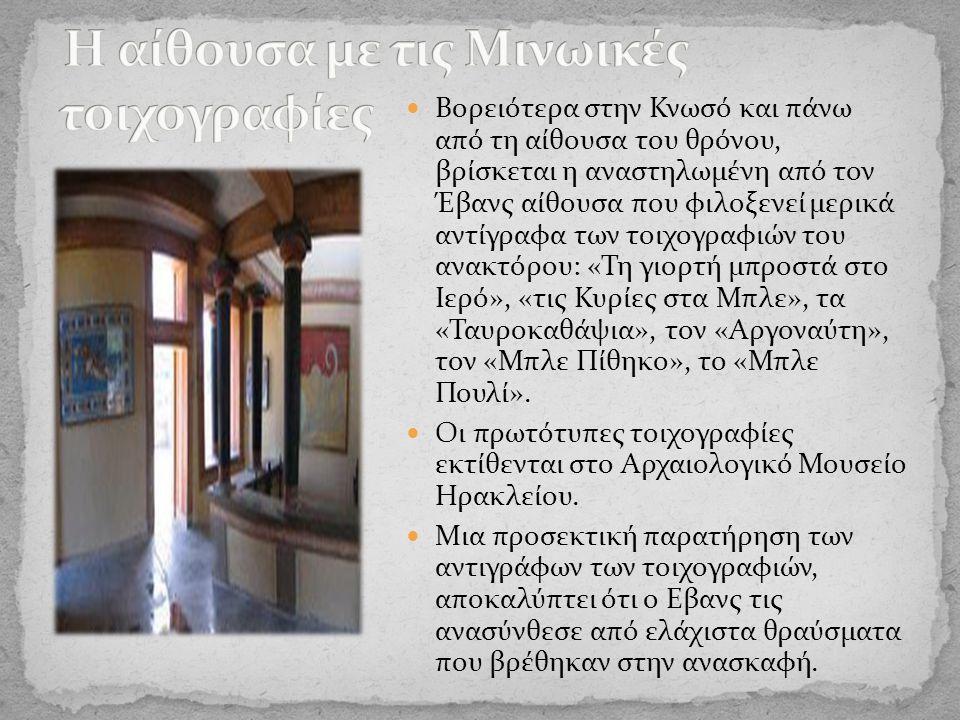 Βορειότερα στην Κνωσό και πάνω από τη αίθουσα του θρόνου, βρίσκεται η αναστηλωμένη από τον Έβανς αίθουσα που φιλοξενεί μερικά αντίγραφα των τοιχογραφιών του ανακτόρου: «Τη γιορτή μπροστά στο Ιερό», «τις Κυρίες στα Μπλε», τα «Ταυροκαθάψια», τον «Αργοναύτη», τον «Μπλε Πίθηκο», το «Μπλε Πουλί».