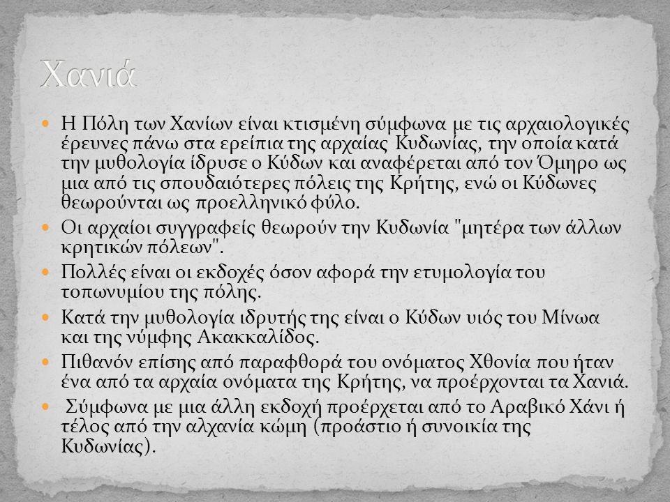 Η Πόλη των Χανίων είναι κτισμένη σύμφωνα με τις αρχαιολογικές έρευνες πάνω στα ερείπια της αρχαίας Κυδωνίας, την οποία κατά την μυθολογία ίδρυσε ο Κύδων και αναφέρεται από τον Όμηρο ως μια από τις σπουδαιότερες πόλεις της Κρήτης, ενώ οι Κύδωνες θεωρούνται ως προελληνικό φύλο.