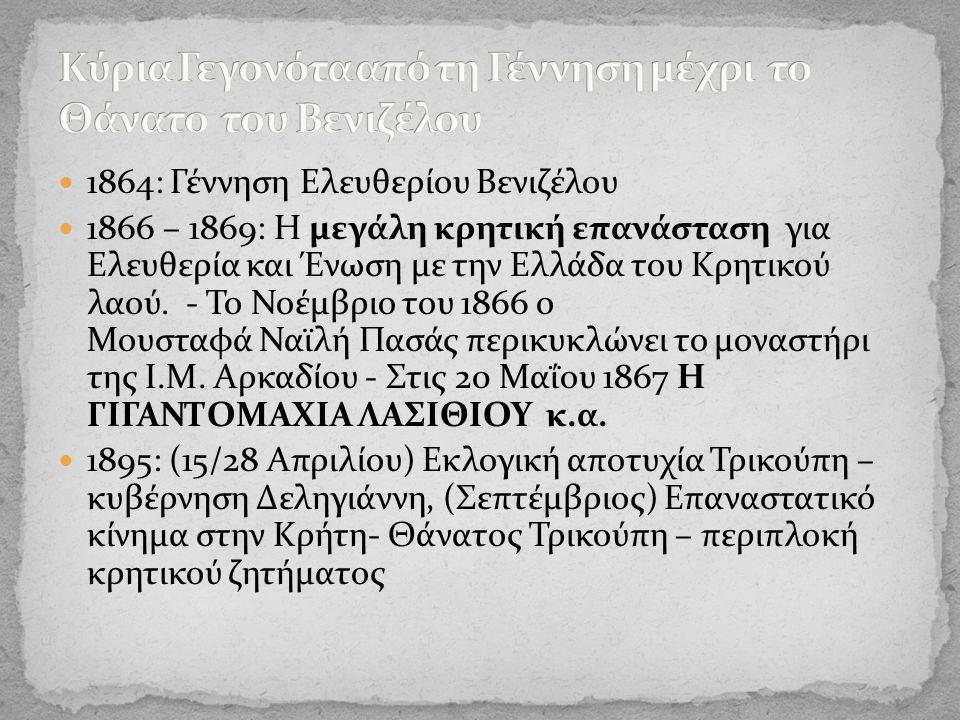 1864: Γέννηση Ελευθερίου Βενιζέλου 1866 – 1869: Η μεγάλη κρητική επανάσταση για Ελευθερία και Ένωση με την Ελλάδα του Κρητικού λαού.