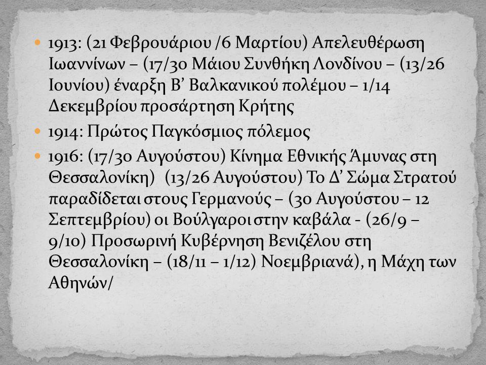 1913: (21 Φεβρουάριου /6 Μαρτίου) Απελευθέρωση Ιωαννίνων – (17/30 Μάιου Συνθήκη Λονδίνου – (13/26 Ιουνίου) έναρξη Β' Βαλκανικού πολέμου – 1/14 Δεκεμβρίου προσάρτηση Κρήτης 1914: Πρώτος Παγκόσμιος πόλεμος 1916: (17/30 Αυγούστου) Κίνημα Εθνικής Άμυνας στη Θεσσαλονίκη) (13/26 Αυγούστου) Το Δ' Σώμα Στρατού παραδίδεται στους Γερμανούς – (30 Αυγούστου – 12 Σεπτεμβρίου) οι Βούλγαροι στην καβάλα - (26/9 – 9/10) Προσωρινή Κυβέρνηση Βενιζέλου στη Θεσσαλονίκη – (18/11 – 1/12) Νοεμβριανά), η Μάχη των Αθηνών/